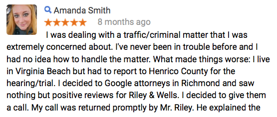 I was dealing with a traffic/criminal matter that I was extremely concerned about. I've never been in trouble before and I had no idea how to handle the matter. What made things worse: I live in Virginia Beach but had to report to Henrico County for the hearing/trial. I decided to Google attorneys in Richmond and saw nothing but positive reviews for Riley & Wells. I decided to give them a call. My call was returned promptly by Mr. Riley. He explained the entire process to me and quoted me a reasonable price. My trial was today and Mr. Wells represented me in court. Before the trial he explained my best options and allowed me to choose what worked best for me. I got the best possible outcome that I could have gotten, in my opinion. Mr. Wells did all the talking to the judge and then explained to me what would happen afterward. He and Mr. Riley put my mind at ease. I was so unbelievably stressed about this issue that I developed peptic ulcers. I am so thankful that I hired Riley & Wells to represent me. I feel like a huge weight has been lifted off my shoulders. I would HIGHLY recommend Riley & Wells.