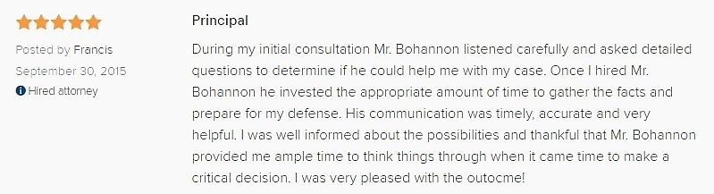 Principal 5.0 stars Posted by Francis September 30, 2015 Hired attorney During my initial consultation Mr. Bohannon listened carefully and asked detailed questions to determine if he could help me with my case. Once I hired Mr. Bohannon he invested the appropriate amount of time to gather the facts and prepare for my defense. His communication was timely, accurate and very helpful. I was well informed about the possibilities and thankful that Mr. Bohannon provided me ample time to think things through when it came time to make a critical decision. I was very pleased with the outocme!