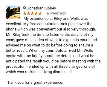 My experience at Riley and Wells was excellent. My free consultation took place over the phone which was convenient but also very thorough. Mr. Riley took the time to listen to the details of my case, gave me an idea of what to expect in court, and advised me on what to do before going to ensure a better result. When my court date arrived Mr. Wells spoke with me briefly about the details and what he anticipated the result would be before meeting with the prosecutor. I ended up with all three charges, one of which was reckless driving dismissed! Thank you for a great experience.