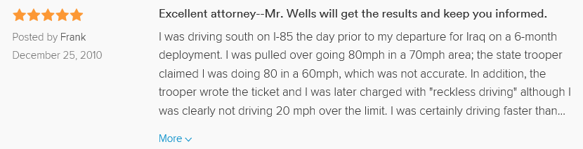 "Excellent attorney--Mr. Wells will get the results and keep you informed. 5.0 stars Posted by Frank December 25, 2010 I was driving south on I-85 the day prior to my departure for Iraq on a 6-month deployment. I was pulled over going 80mph in a 70mph area; the state trooper claimed I was doing 80 in a 60mph, which was not accurate. In addition, the trooper wrote the ticket and I was later charged with ""reckless driving"" although I was clearly not driving 20 mph over the limit. I was certainly driving faster than the speed limit since I was, in fact, in a hurry to drop my car off with a trusted friend. Obviously because I was and am now in Iraq, Mitch went to court for me and managed to get the charge reduced so that I wouldn't have a suspended license or points assessed."