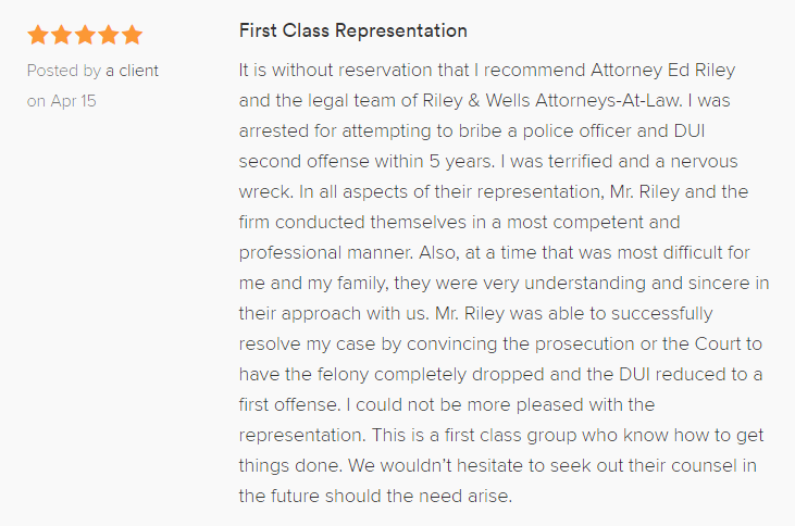 First Class Representation 5.0 stars Posted by a client on Apr 15 It is without reservation that I recommend Attorney Ed Riley and the legal team of Riley & Wells Attorneys-At-Law. I was arrested for attempting to bribe a police officer and DUI second offense within 5 years. I was terrified and a nervous wreck. In all aspects of their representation, Mr. Riley and the firm conducted themselves in a most competent and professional manner. Also, at a time that was most difficult for me and my family, they were very understanding and sincere in their approach with us. Mr. Riley was able to successfully resolve my case by convincing the prosecution or the Court to have the felony completely dropped and the DUI reduced to a first offense. I could not be more pleased with the representation. This is a first class group who know how to get things done. We wouldn't hesitate to seek out their counsel in the future should the need arise.