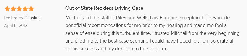Out of State Reckless Driving Case 5.0 stars Posted by Christina April 5, 2013 Mitchell and the staff at Riley and Wells Law Firm are exceptional. They made beneficial recommendations for me prior to my hearing and made me feel a sense of ease during this turbulent time. I trusted Mitchell from the very beginning and it led me to the best case scenario I could have hoped for. I am so grateful for his success and my decision to hire this firm.