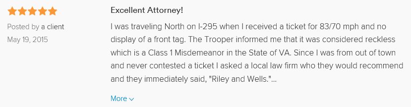 Excellent Attorney! 5.0 stars Posted by a client May 19, 2015 I was traveling North on I-295 when I received a ticket for 83/70 mph and no display of a front tag. The Trooper informed me that it was considered reckless which is a Class 1 Misdemeanor in the State of VA. Since I was from out of town and never contested a ticket I asked a local law firm who they would recommend and they immediately said,