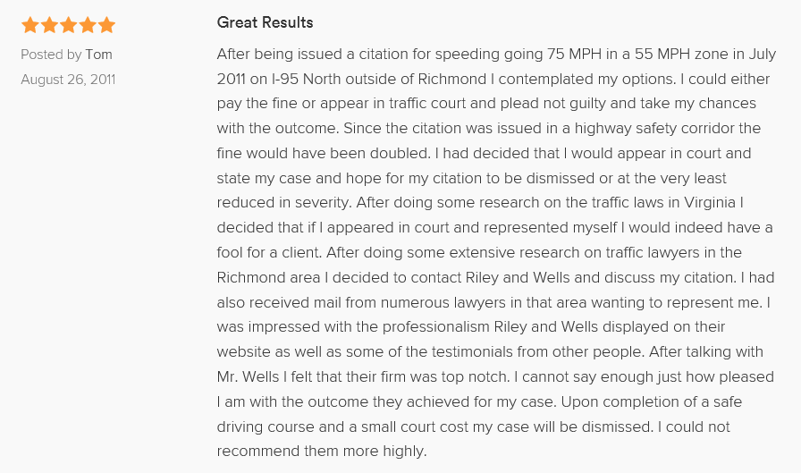Great Results 5.0 stars Posted by Tom August 26, 2011 After being issued a citation for speeding going 75 MPH in a 55 MPH zone in July 2011 on I-95 North outside of Richmond I contemplated my options. I could either pay the fine or appear in traffic court and plead not guilty and take my chances with the outcome. Since the citation was issued in a highway safety corridor the fine would have been doubled. I had decided that I would appear in court and state my case and hope for my citation to be dismissed or at the very least reduced in severity. After doing some research on the traffic laws in Virginia I decided that if I appeared in court and represented myself I would indeed have a fool for a client. After doing some extensive research on traffic lawyers in the Richmond area I decided to contact Riley and Wells and discuss my citation. I had also received mail from numerous lawyers in that area wanting to represent me. I was impressed with the professionalism Riley and Wells displayed on their website as well as some of the testimonials from other people. After talking with Mr. Wells I felt that their firm was top notch. I cannot say enough just how pleased I am with the outcome they achieved for my case. Upon completion of a safe driving course and a small court cost my case will be dismissed. I could not recommend them more highly.