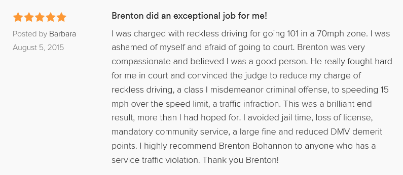 Brenton did an exceptional job for me! 5.0 stars Posted by Barbara on Aug 5 I was charged with reckless driving for going 101 in a 70mph zone. I was ashamed of myself and afraid of going to court. Brenton was very compassionate and believed I was a good person. He really fought hard for me in court and convinced the judge to reduce my charge of reckless driving, a class I misdemeanor criminal offense, to speeding 15 mph over the speed limit, a traffic infraction. This was a brilliant end result, more than I had hoped for. I avoided jail time, loss of license, mandatory community service, a large fine and reduced DMV demerit points. I highly recommend Brenton Bohannon to anyone who has a service traffic violation. Thank you Brenton!