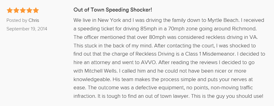 We live in New York and I was driving the family down to Myrtle Beach. I received a speeding ticket for driving 85mph in a 70mph zone going around Richmond. The officer mentioned that over 80mph was considered reckless driving in VA. This stuck in the back of my mind. After contacting the court, I was shocked to find out that the charge of Reckless Driving is a Class 1 Misdemeanor. I decided to hire an attorney and went to AVVO. After reading the reviews I decided to go with Mitchell Wells. I called him and he could not have been nicer or more knowledgeable. His team makes the process simple and puts your nerves at ease. The outcome was a defective equipment, no points, non-moving traffic infraction. It is tough to find an out of town lawyer. This is the guy you should use!