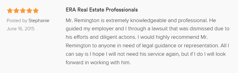 ERA Real Estate Professionals 5.0 stars Posted by Stephanie June 16, 2015 Mr. Remington is extremely knowledgeable and professional. He guided my employer and I through a lawsuit that was dismissed due to his efforts and diligent actions. I would highly recommend Mr. Remington to anyone in need of legal guidance or representation. All I can say is I hope I will not need his service again, but if I do I will look forward in working with him.