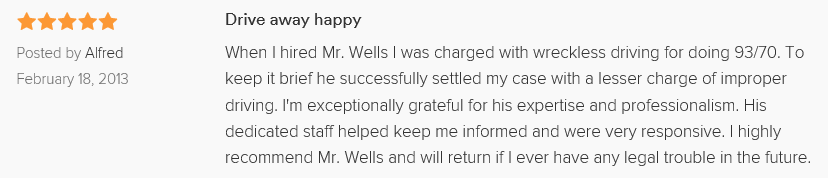 When I hired Mr. Wells I was charged with wreckless driving for doing 93/70. To keep it brief he successfully settled my case with a lesser charge of improper driving. I'm exceptionally grateful for his expertise and professionalism. His dedicated staff helped keep me informed and were very responsive. I highly recommend Mr. Wells and will return if I ever have any legal trouble in the future.