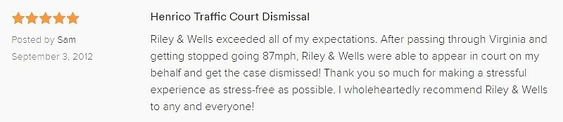 Henrico Traffic Court Dismissal 5.0 stars Posted by Sam September 3, 2012 Riley & Wells exceeded all of my expectations. After passing through Virginia and getting stopped going 87mph, Riley & Wells were able to appear in court on my behalf and get the case dismissed! Thank you so much for making a stressful experience as stress-free as possible. I wholeheartedly recommend Riley & Wells to any and everyone!