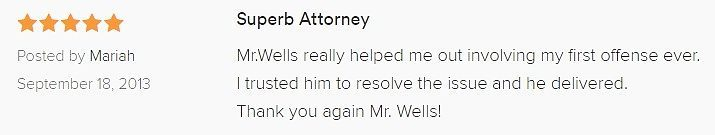 Superb Attorney 5.0 stars Posted by Mariah September 18, 2013 Mr.Wells really helped me out involving my first offense ever. I trusted him to resolve the issue and he delivered. Thank you again Mr. Wells!