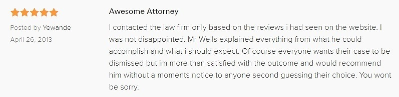 Awesome Attorney 5.0 stars Posted by Yewande April 26, 2013 I contacted the law firm only based on the reviews i had seen on the website. I was not disappointed. Mr Wells explained everything from what he could accomplish and what i should expect. Of course everyone wants their case to be dismissed but im more than satisfied with the outcome and would recommend him without a moments notice to anyone second guessing their choice. You wont be sorry.