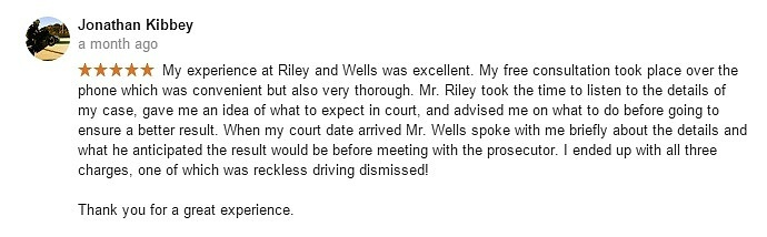Jonathan Kibbey a month ago- My experience at Riley and Wells was excellent. My free consultation took place over the phone which was convenient but also very thorough. Mr. Riley took the time to listen to the details of my case, gave me an idea of what to expect in court, and advised me on what to do before going to ensure a better result. When my court date arrived Mr. Wells spoke with me briefly about the details and what he anticipated the result would be before meeting with the prosecutor. I ended up with all three charges, one of which was reckless driving dismissed! Thank you for a great experience.