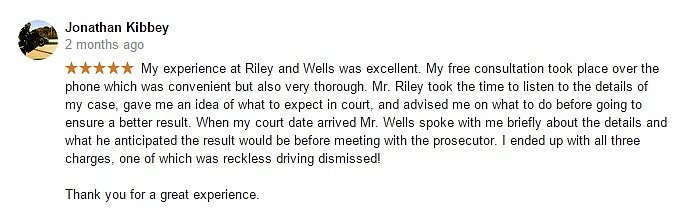 Jonathan Kibbey 2 months ago- My experience at Riley and Wells was excellent. My free consultation took place over the phone which was convenient but also very thorough. Mr. Riley took the time to listen to the details of my case, gave me an idea of what to expect in court, and advised me on what to do before going to ensure a better result. When my court date arrived Mr. Wells spoke with me briefly about the details and what he anticipated the result would be before meeting with the prosecutor. I ended up with all three charges, one of which was reckless driving dismissed! Thank you for a great experience.