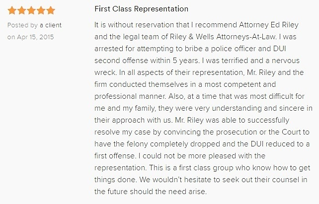 First Class Representation 5.0 stars Posted by a client on Apr 15, 2015 It is without reservation that I recommend Attorney Ed Riley and the legal team of Riley & Wells Attorneys-At-Law. I was arrested for attempting to bribe a police officer and DUI second offense within 5 years. I was terrified and a nervous wreck. In all aspects of their representation, Mr. Riley and the firm conducted themselves in a most competent and professional manner. Also, at a time that was most difficult for me and my family, they were very understanding and sincere in their approach with us. Mr. Riley was able to successfully resolve my case by convincing the prosecution or the Court to have the felony completely dropped and the DUI reduced to a first offense. I could not be more pleased with the representation. This is a first class group who know how to get things done. We wouldn't hesitate to seek out their counsel in the future should the need arise.