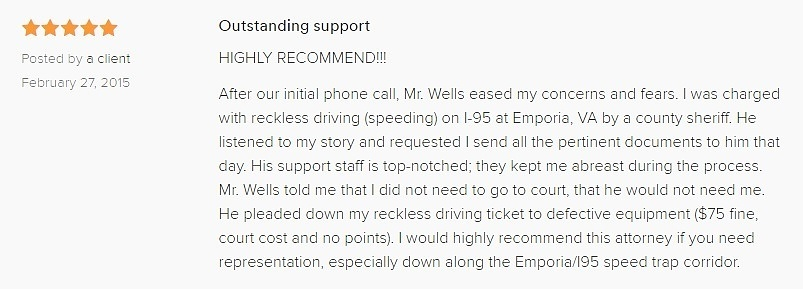 Outstanding support 5.0 stars Posted by a client February 27, 2015 HIGHLY RECOMMEND!!! After our initial phone call, Mr. Wells eased my concerns and fears. I was charged with reckless driving (speeding) on I-95 at Emporia, VA by a county sheriff. He listened to my story and requested I send all the pertinent documents to him that day. His support staff is top-notched; they kept me abreast during the process. Mr. Wells told me that I did not need to go to court, that he would not need me. He pleaded down my reckless driving ticket to defective equipment ($75 fine, court cost and no points). I would highly recommend this attorney if you need representation, especially down along the Emporia/I95 speed trap corridor.