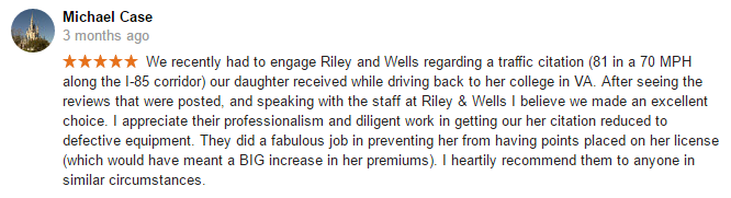 We recently had to engage Riley and Wells regarding a traffic citation (81 in a 70 MPH along the I-85 corridor) our daughter received while driving back to her college in VA. After seeing the reviews that were posted, and speaking with the staff at Riley & Wells I believe we made an excellent choice. I appreciate their professionalism and diligent work in getting our her citation reduced to defective equipment. They did a fabulous job in preventing her from having points placed on her license (which would have meant a BIG increase in her premiums). I heartily recommend them to anyone in similar circumstances.
