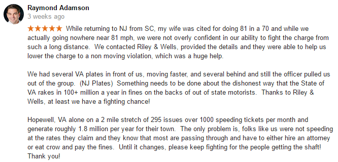 While returning to NJ from SC, my wife was cited for doing 81 in a 70 and while we actually going nowhere near 81 mph, we were not overly confident in our ability to fight the charge from such a long distance. We contacted Riley & Wells, provided the details and they were able to help us lower the charge to a non moving violation, which was a huge help. We had several VA plates in front of us, moving faster, and several behind and still the officer pulled us out of the group. (NJ Plates) Something needs to be done about the dishonest way that the State of VA rakes in 100+ million a year in fines on the backs of out of state motorists. Thanks to Riley & Wells, at least we have a fighting chance! Hopewell, VA alone on a 2 mile stretch of 295 issues over 1000 speeding tickets per month and generate roughly 1.8 million per year for their town. The only problem is, folks like us were not speeding at the rates they claim and they know that most are passing through and have to either hire an attorney or eat crow and pay the fines. Until it changes, please keep fighting for the people getting the shaft! Thank you!