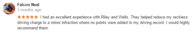 I had an excellent experience with Riley and Wells. They helped reduce my reckless driving charge to a minor infraction where no points were added to my driving record. I would highly recommend them.